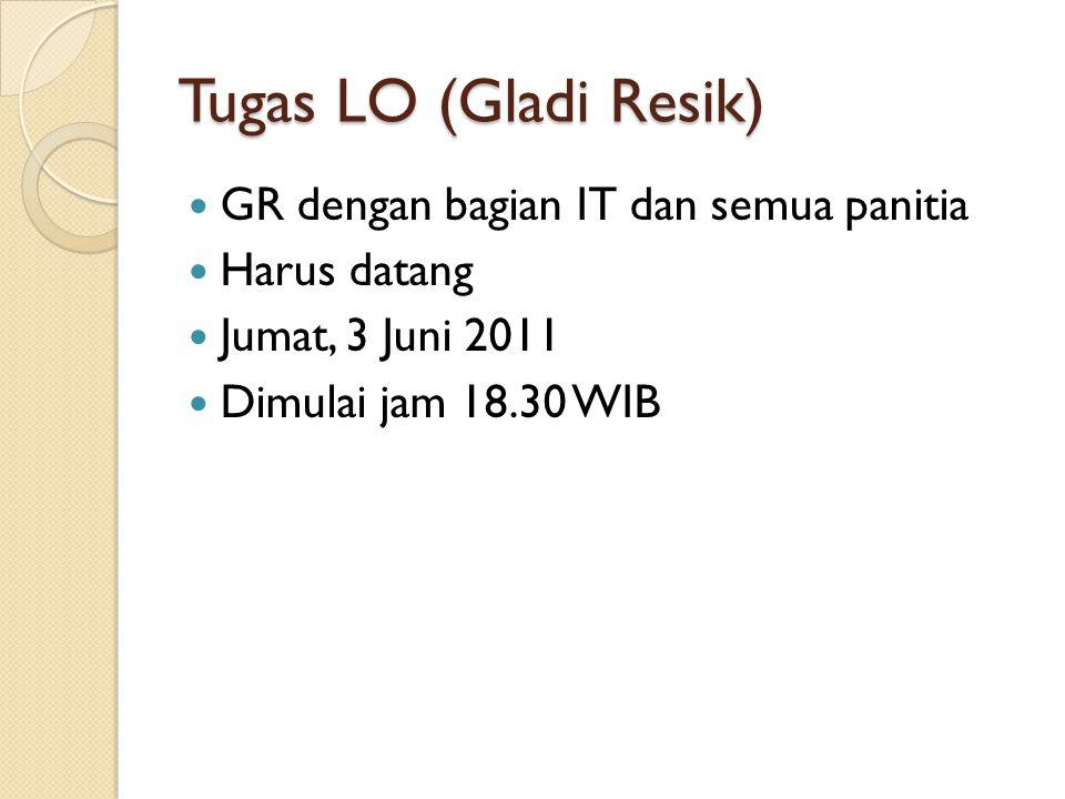 Tugas LO (Gladi Resik) GR dengan bagian IT dan semua panitia Harus datang Jumat, 3 Juni 2011 Dimulai jam 18.30 WIB