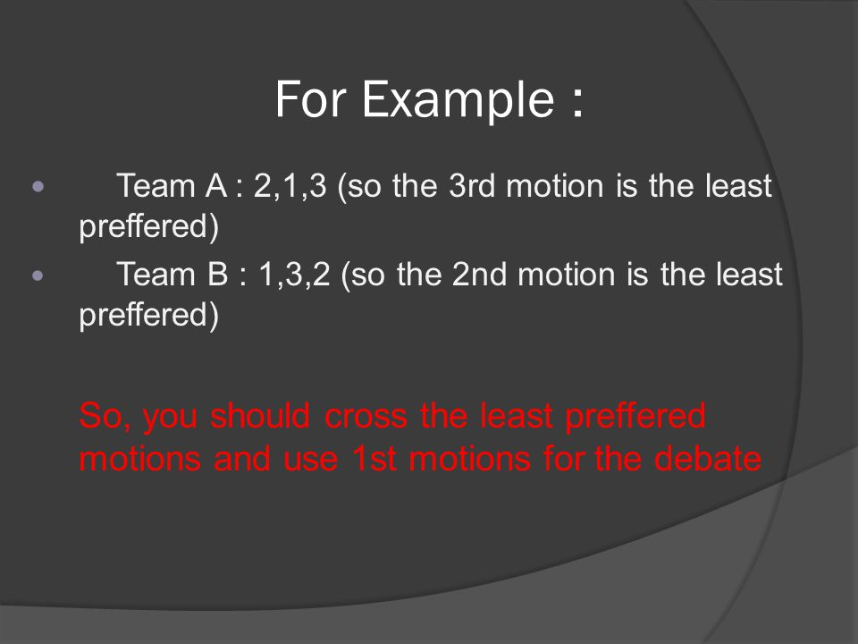 For Example : Team A : 2,1,3 (so the 3rd motion is the least preffered) Team B : 1,3,2 (so the 2nd motion is the least preffered) So, you should cross