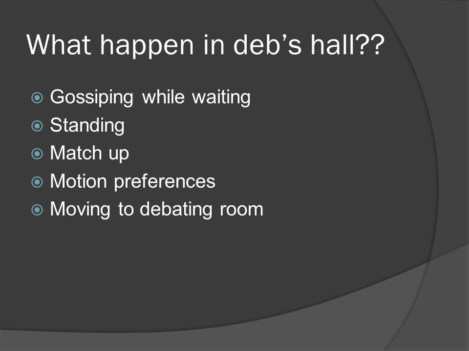 What happen in deb's hall??  Gossiping while waiting  Standing  Match up  Motion preferences  Moving to debating room