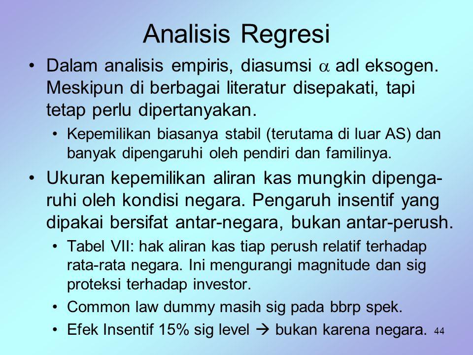 44 Analisis Regresi Dalam analisis empiris, diasumsi  adl eksogen. Meskipun di berbagai literatur disepakati, tapi tetap perlu dipertanyakan. Kepemil