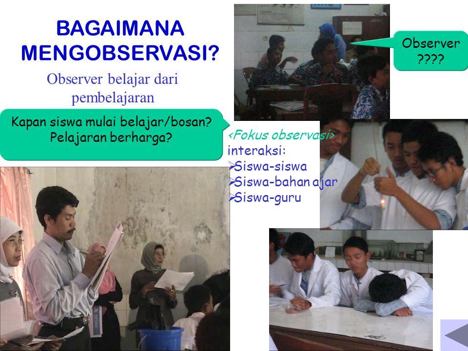 BAGAIMANA MENGOBSERVASI? Observer belajar dari pembelajaran Kapan siswa mulai belajar/bosan? Pelajaran berharga? interaksi:  Siswa-siswa  Siswa-baha