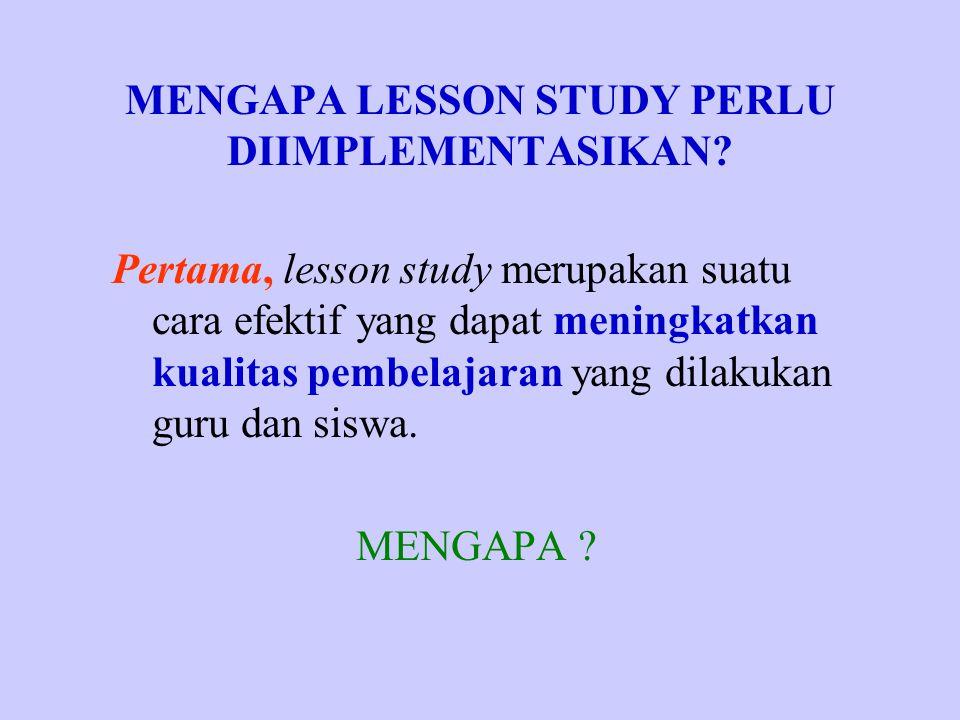 MENGAPA LESSON STUDY PERLU DIIMPLEMENTASIKAN? Pertama, lesson study merupakan suatu cara efektif yang dapat meningkatkan kualitas pembelajaran yang di