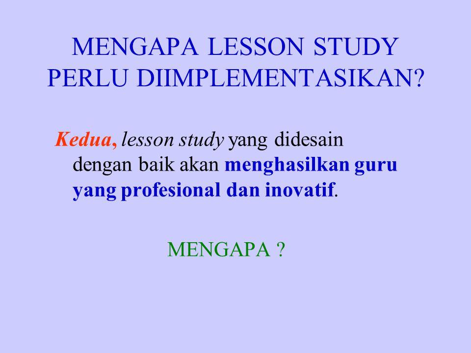 MENGAPA LESSON STUDY PERLU DIIMPLEMENTASIKAN? Kedua, lesson study yang didesain dengan baik akan menghasilkan guru yang profesional dan inovatif. MENG
