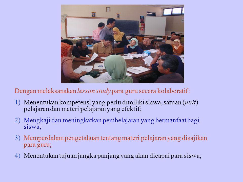 Dengan melaksanakan lesson study para guru secara kolaboratif : 1)Menentukan kompetensi yang perlu dimiliki siswa, satuan (unit) pelajaran dan materi