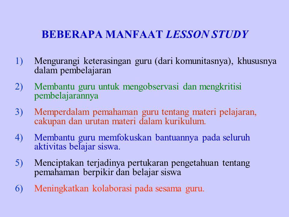 BEBERAPA MANFAAT LESSON STUDY 1)Mengurangi keterasingan guru (dari komunitasnya), khususnya dalam pembelajaran 2)Membantu guru untuk mengobservasi dan