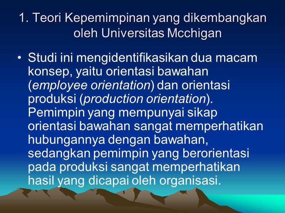 1. Teori Kepemimpinan yang dikembangkan oleh Universitas Mcchigan Studi ini mengidentifikasikan dua macam konsep, yaitu orientasi bawahan (employee or