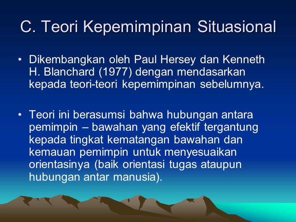 C. Teori Kepemimpinan Situasional Dikembangkan oleh Paul Hersey dan Kenneth H. Blanchard (1977) dengan mendasarkan kepada teori-teori kepemimpinan seb