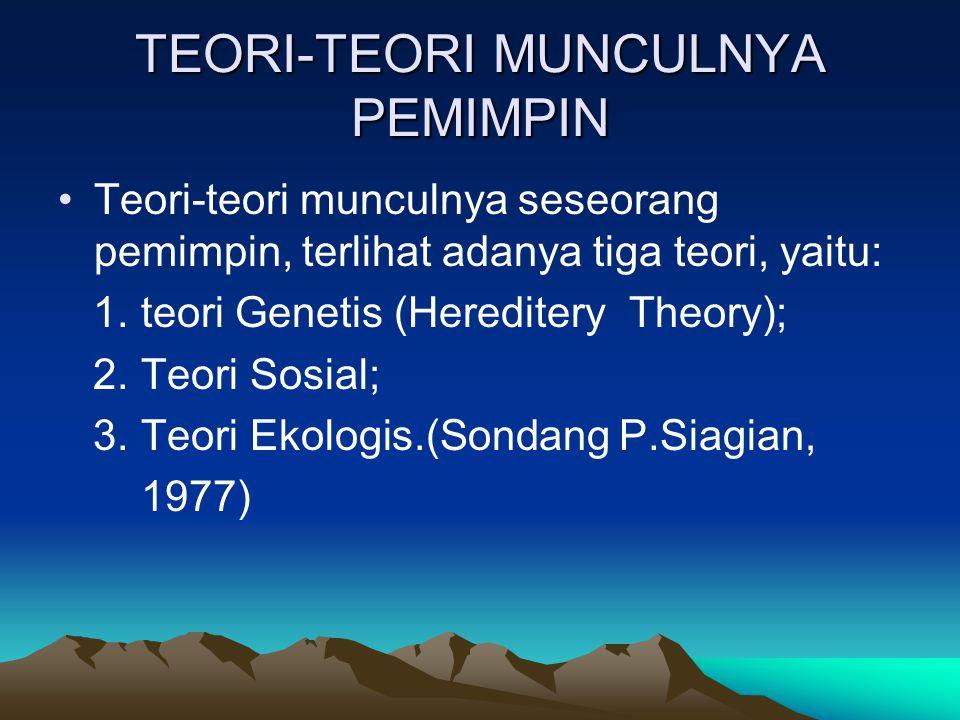 TEORI-TEORI MUNCULNYA PEMIMPIN Teori-teori munculnya seseorang pemimpin, terlihat adanya tiga teori, yaitu: 1. teori Genetis (Hereditery Theory); 2. T