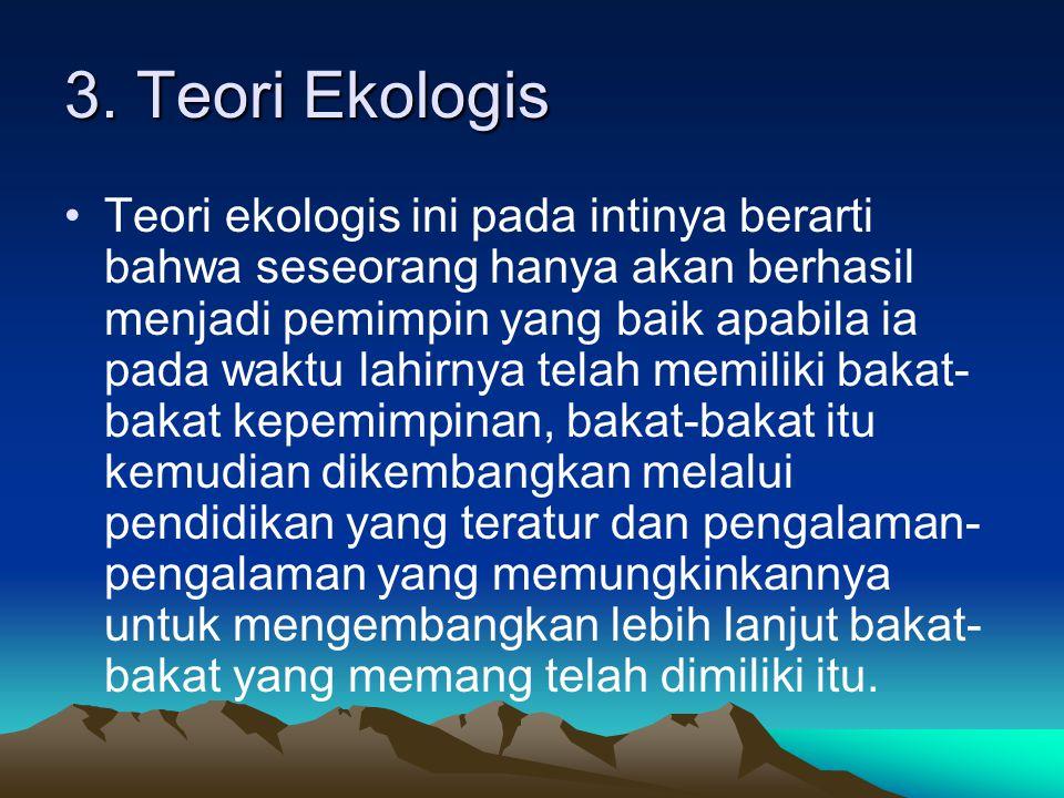 3. Teori Ekologis Teori ekologis ini pada intinya berarti bahwa seseorang hanya akan berhasil menjadi pemimpin yang baik apabila ia pada waktu lahirny