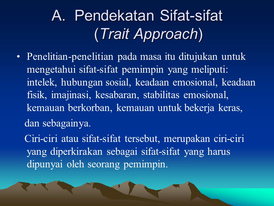 A.Pendekatan Sifat-sifat (Trait Approach) Penelitian-penelitian pada masa itu ditujukan untuk mengetahui sifat-sifat pemimpin yang meliputi: intelek,