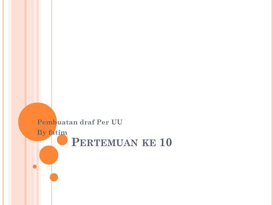 P ERTEMUAN KE 10 Pembuatan draf Per UU By fatim
