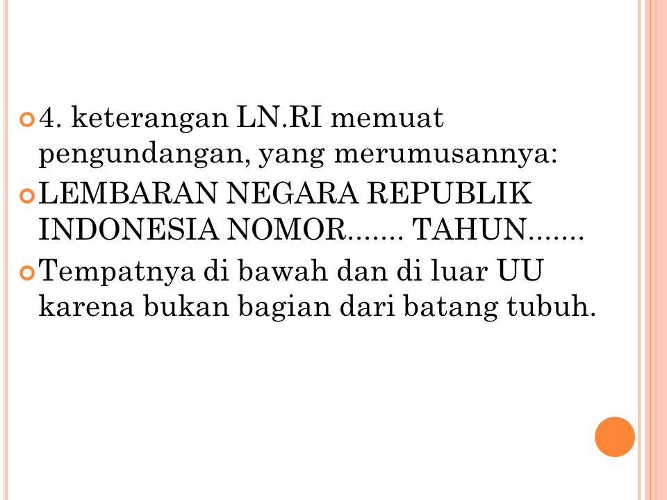 4. keterangan LN.RI memuat pengundangan, yang merumusannya: LEMBARAN NEGARA REPUBLIK INDONESIA NOMOR....... TAHUN....... Tempatnya di bawah dan di lua