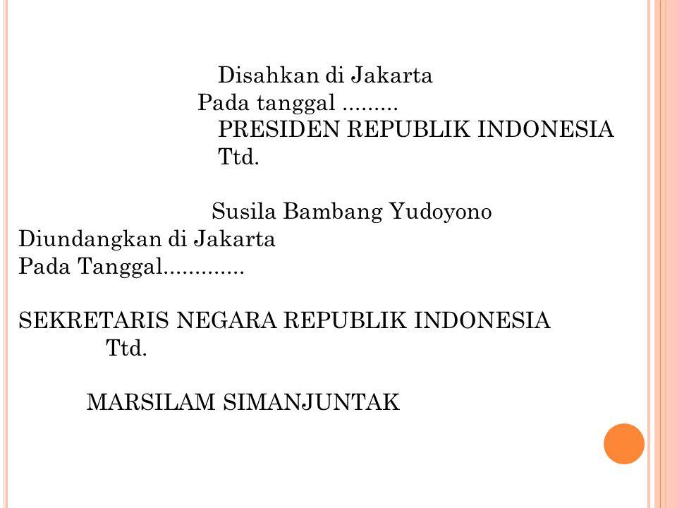 Disahkan di Jakarta Pada tanggal......... PRESIDEN REPUBLIK INDONESIA Ttd. Susila Bambang Yudoyono Diundangkan di Jakarta Pada Tanggal............. SE