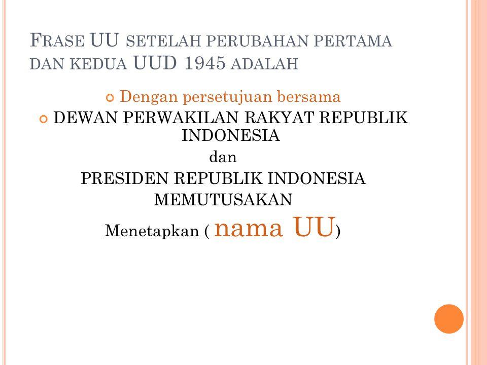 F RASE UU SETELAH PERUBAHAN PERTAMA DAN KEDUA UUD 1945 ADALAH Dengan persetujuan bersama DEWAN PERWAKILAN RAKYAT REPUBLIK INDONESIA dan PRESIDEN REPUB