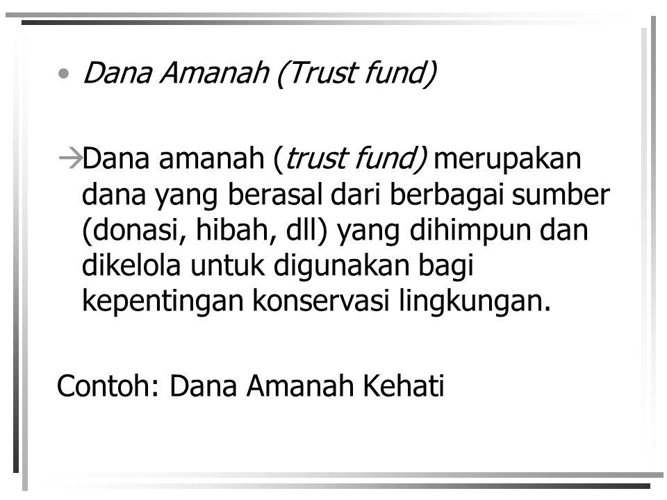 Dana Amanah (Trust fund)  Dana amanah (trust fund) merupakan dana yang berasal dari berbagai sumber (donasi, hibah, dll) yang dihimpun dan dikelola untuk digunakan bagi kepentingan konservasi lingkungan.