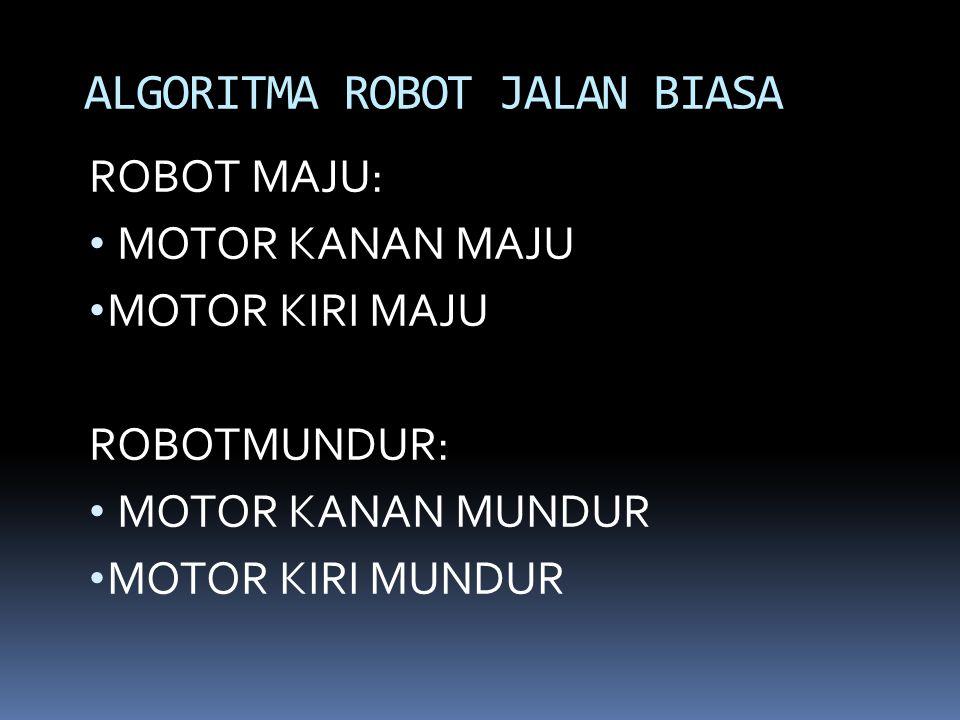 ROBOT MAJU: MOTOR KANAN MAJU MOTOR KIRI MAJU ROBOTMUNDUR: MOTOR KANAN MUNDUR MOTOR KIRI MUNDUR ALGORITMA ROBOT JALAN BIASA