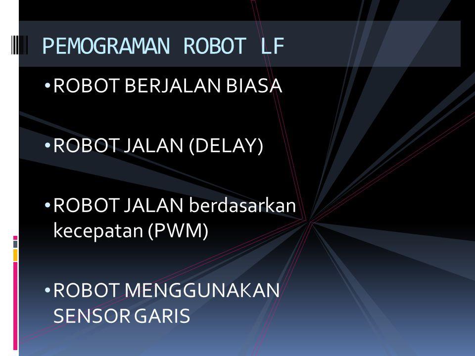 ROBOT BERJALAN BIASA ROBOT JALAN (DELAY) ROBOT JALAN berdasarkan kecepatan (PWM) ROBOT MENGGUNAKAN SENSOR GARIS PEMOGRAMAN ROBOT LF