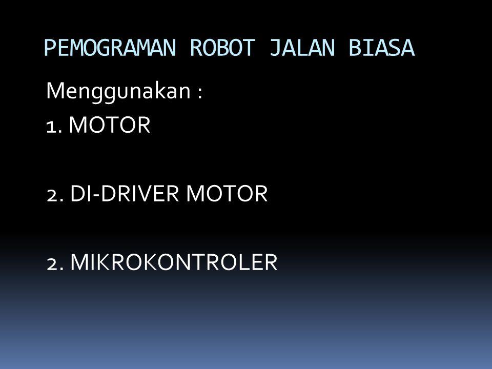 Menggunakan : 1. MOTOR 2. DI-DRIVER MOTOR 2. MIKROKONTROLER PEMOGRAMAN ROBOT JALAN BIASA