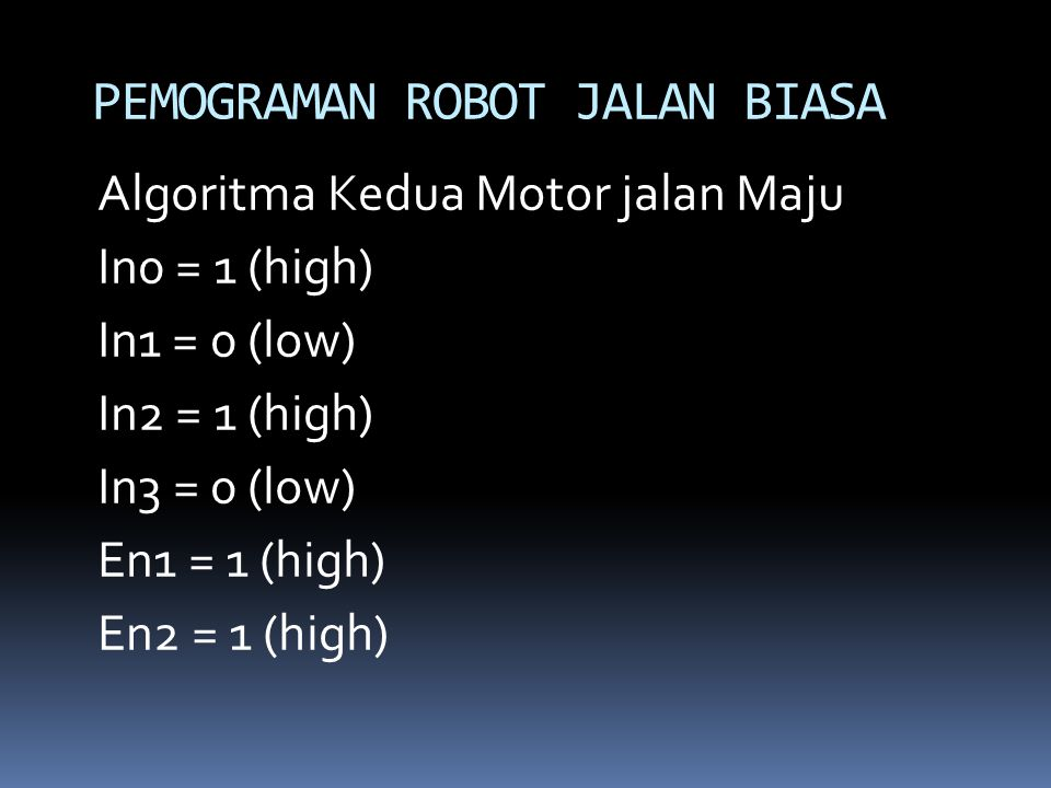 Algoritma Kedua Motor jalan Maju In0 = 1 (high) In1 = 0 (low) In2 = 1 (high) In3 = 0 (low) En1 = 1 (high) En2 = 1 (high) PEMOGRAMAN ROBOT JALAN BIASA