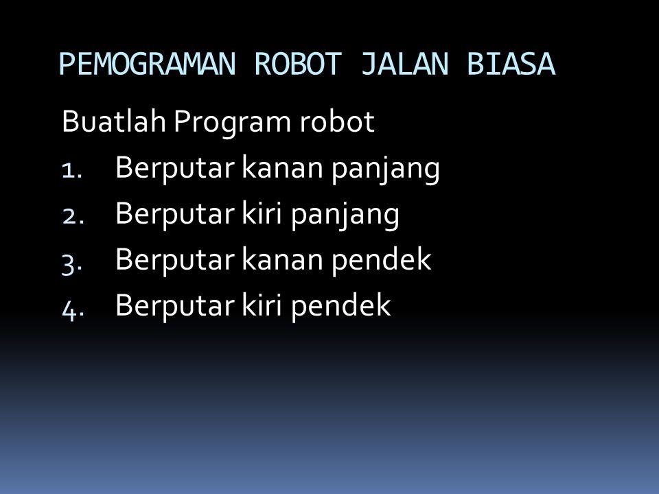 Buatlah Program robot 1. Berputar kanan panjang 2. Berputar kiri panjang 3. Berputar kanan pendek 4. Berputar kiri pendek PEMOGRAMAN ROBOT JALAN BIASA
