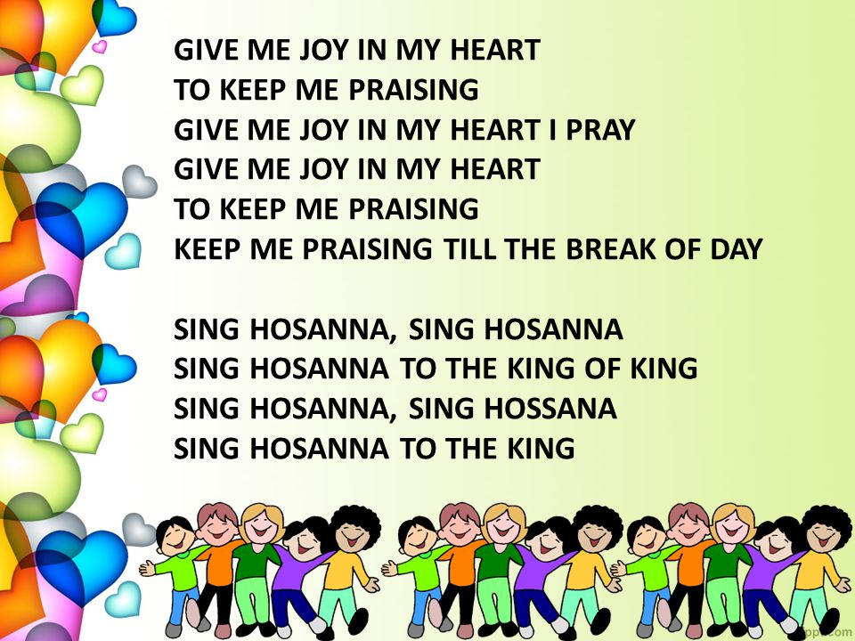 GIVE ME JOY IN MY HEART TO KEEP ME PRAISING GIVE ME JOY IN MY HEART I PRAY GIVE ME JOY IN MY HEART TO KEEP ME PRAISING KEEP ME PRAISING TILL THE BREAK OF DAY SING HOSANNA, SING HOSANNA SING HOSANNA TO THE KING OF KING SING HOSANNA, SING HOSSANA SING HOSANNA TO THE KING