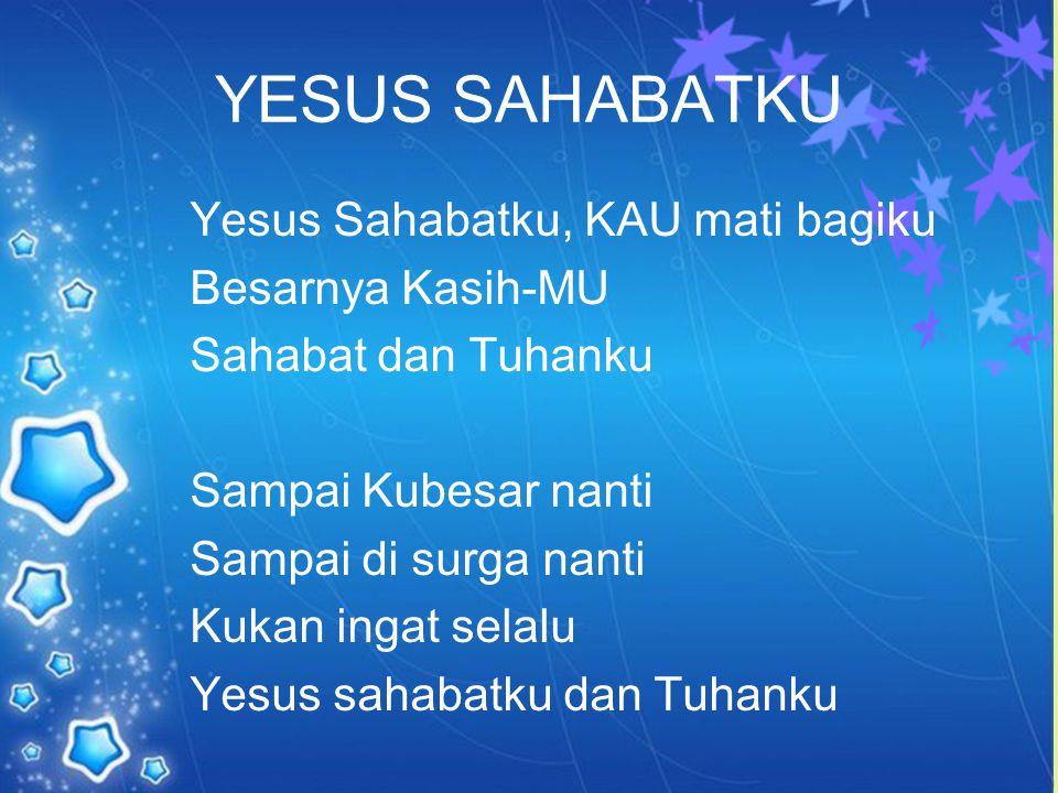 YESUS SAHABATKU Yesus Sahabatku, KAU mati bagiku Besarnya Kasih-MU Sahabat dan Tuhanku Sampai Kubesar nanti Sampai di surga nanti Kukan ingat selalu Yesus sahabatku dan Tuhanku