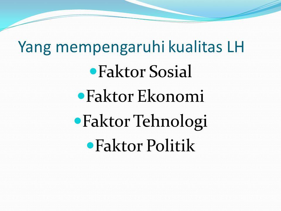 Yang mempengaruhi kualitas LH Faktor Sosial Faktor Ekonomi Faktor Tehnologi Faktor Politik