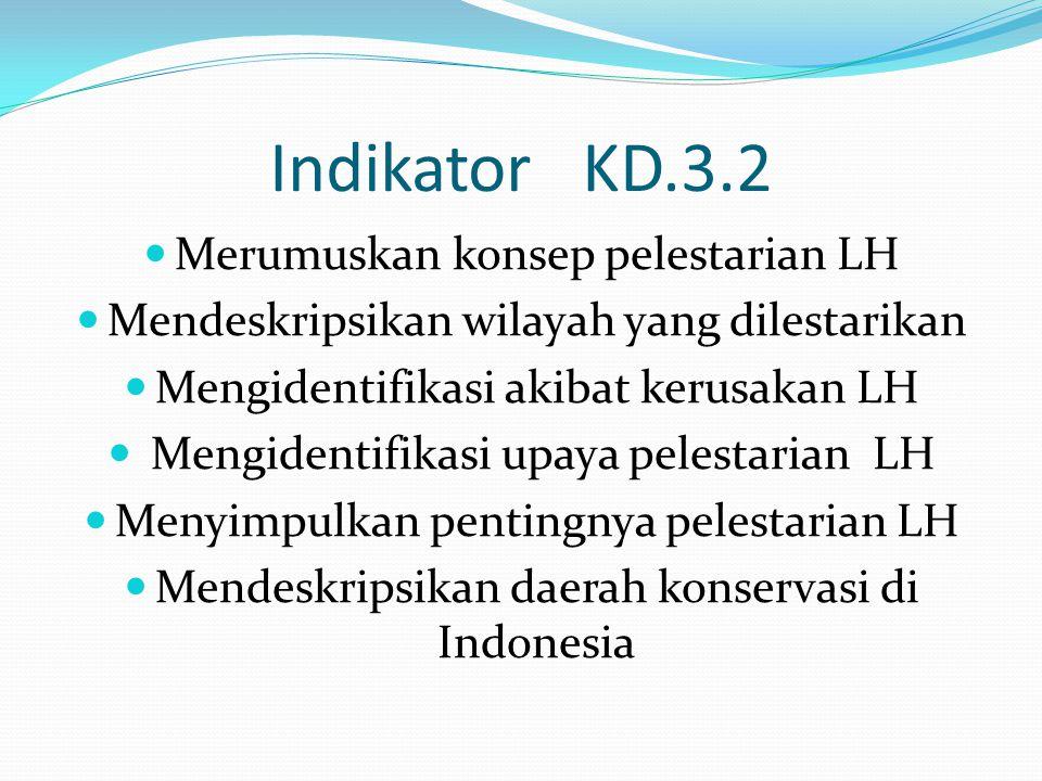 Indikator KD.3.2 Merumuskan konsep pelestarian LH Mendeskripsikan wilayah yang dilestarikan Mengidentifikasi akibat kerusakan LH Mengidentifikasi upaya pelestarian LH Menyimpulkan pentingnya pelestarian LH Mendeskripsikan daerah konservasi di Indonesia