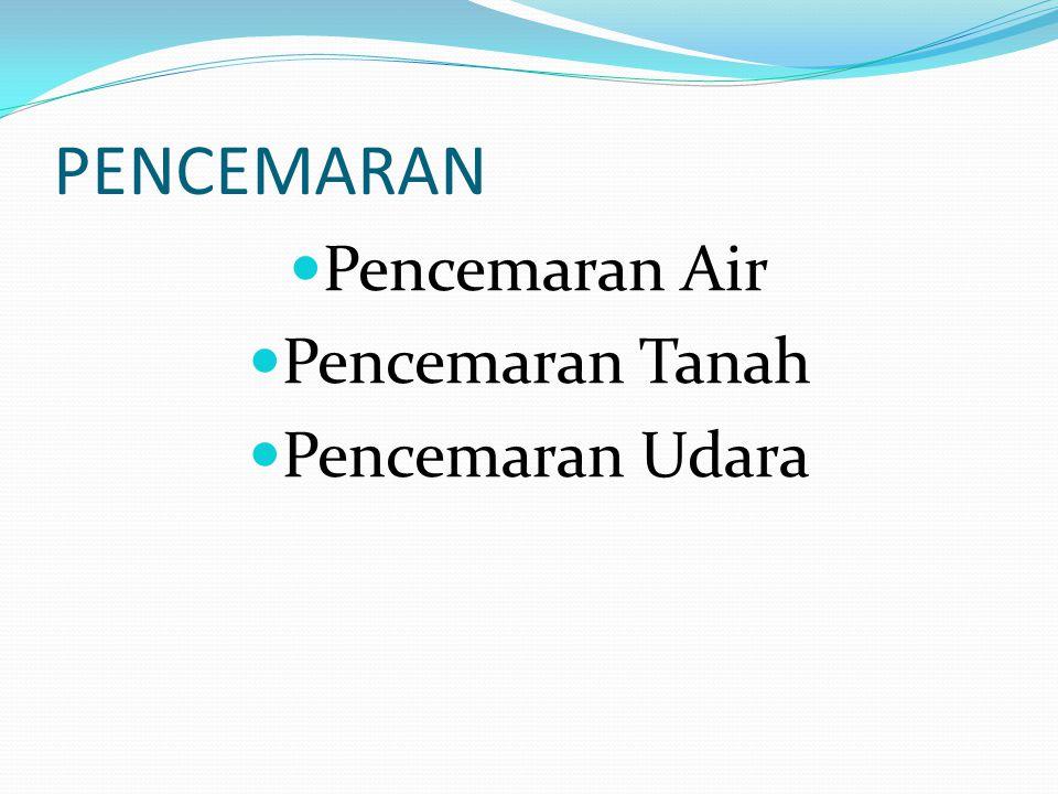 PENCEMARAN Pencemaran Air Pencemaran Tanah Pencemaran Udara