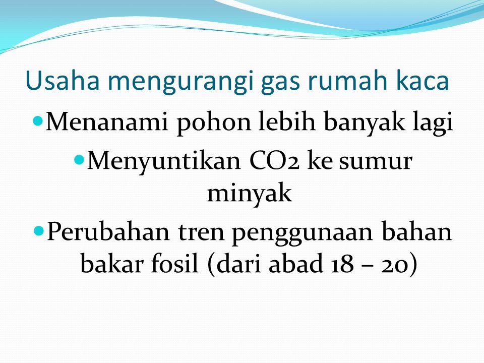 Usaha mengurangi gas rumah kaca Menanami pohon lebih banyak lagi Menyuntikan CO2 ke sumur minyak Perubahan tren penggunaan bahan bakar fosil (dari abad 18 – 20)