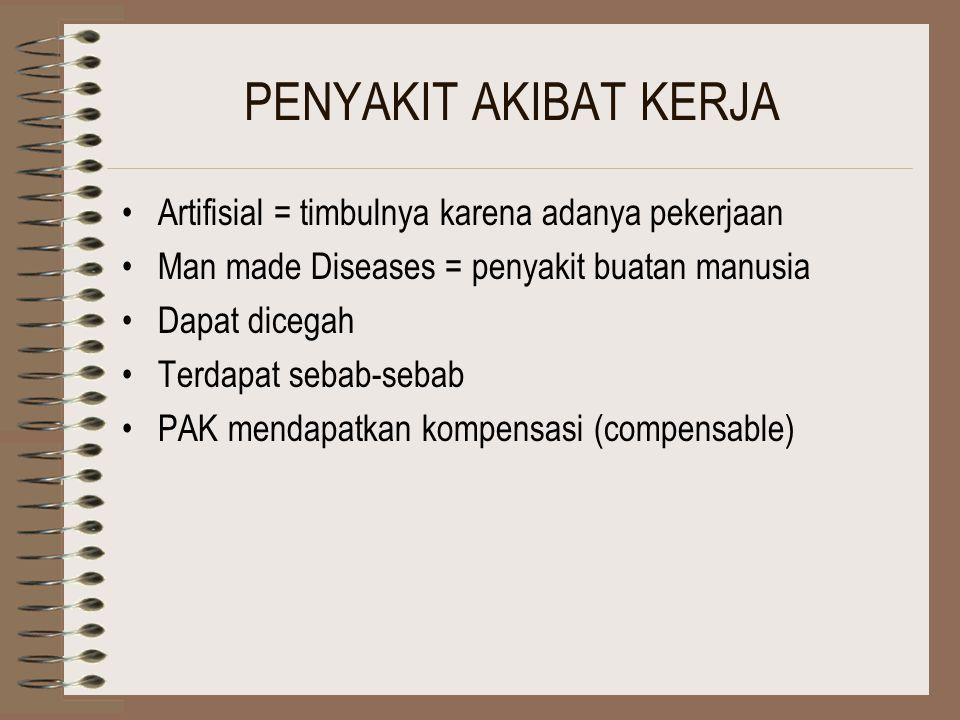 PENYAKIT AKIBAT KERJA Artifisial = timbulnya karena adanya pekerjaan Man made Diseases = penyakit buatan manusia Dapat dicegah Terdapat sebab-sebab PAK mendapatkan kompensasi (compensable)