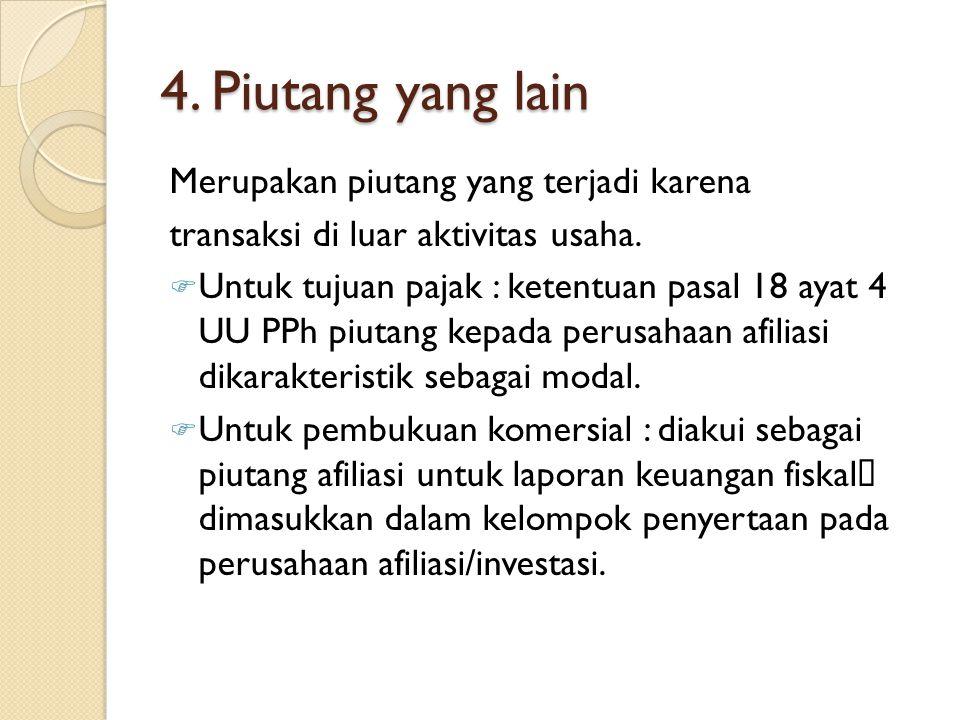 4. Piutang yang lain Merupakan piutang yang terjadi karena transaksi di luar aktivitas usaha.  Untuk tujuan pajak : ketentuan pasal 18 ayat 4 UU PPh