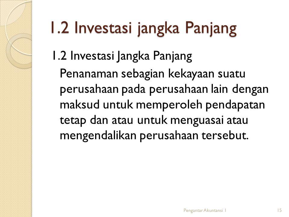 1.2 Investasi jangka Panjang 1.2 Investasi Jangka Panjang Penanaman sebagian kekayaan suatu perusahaan pada perusahaan lain dengan maksud untuk memperoleh pendapatan tetap dan atau untuk menguasai atau mengendalikan perusahaan tersebut.