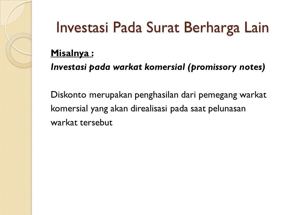 Investasi Pada Surat Berharga Lain Misalnya : Investasi pada warkat komersial (promissory notes) Diskonto merupakan penghasilan dari pemegang warkat komersial yang akan direalisasi pada saat pelunasan warkat tersebut