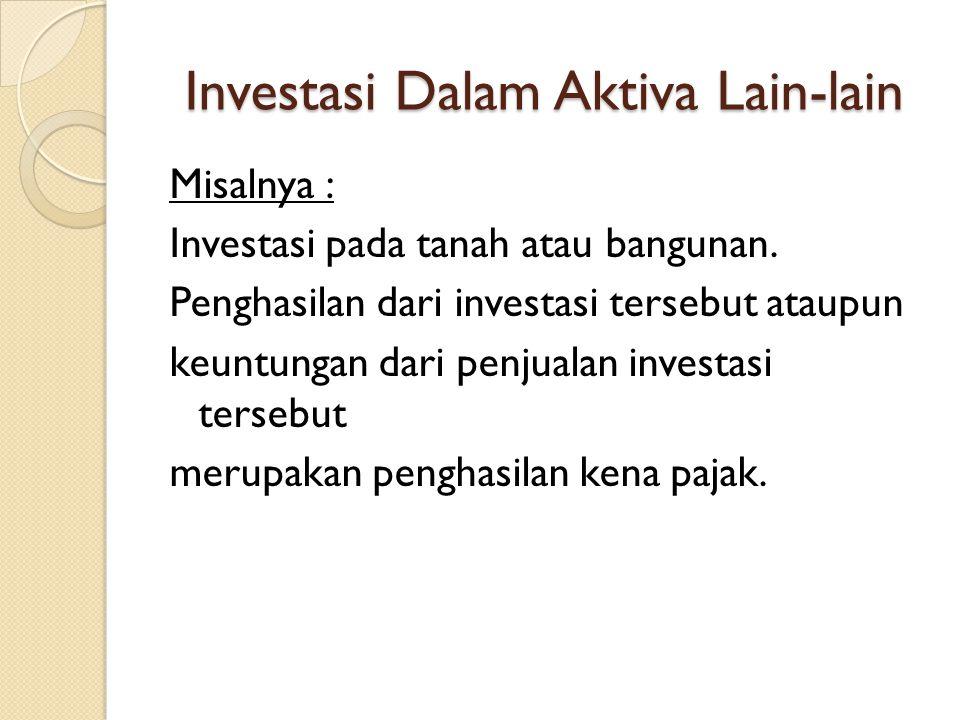 Investasi Dalam Aktiva Lain-lain Misalnya : Investasi pada tanah atau bangunan. Penghasilan dari investasi tersebut ataupun keuntungan dari penjualan