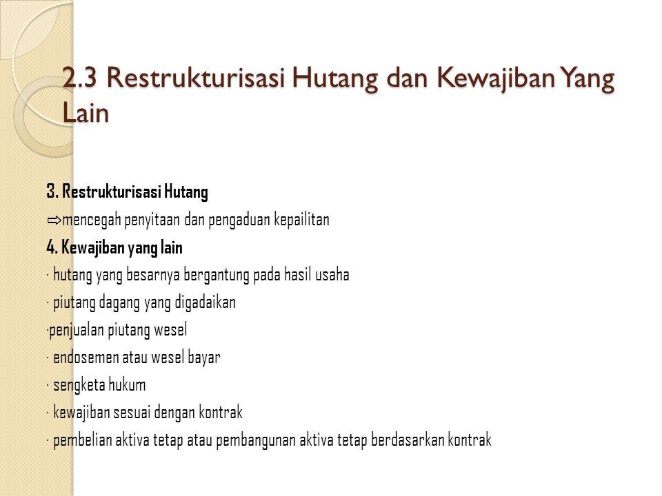 2.3 Restrukturisasi Hutang dan Kewajiban Yang Lain 3. Restrukturisasi Hutang ⇨ mencegah penyitaan dan pengaduan kepailitan 4. Kewajiban yang lain ∙ hu