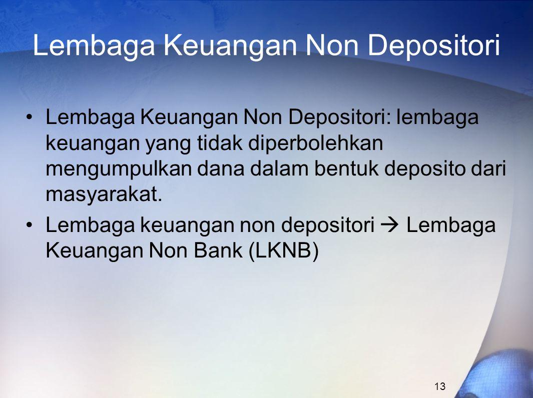 13 Lembaga Keuangan Non Depositori Lembaga Keuangan Non Depositori: lembaga keuangan yang tidak diperbolehkan mengumpulkan dana dalam bentuk deposito