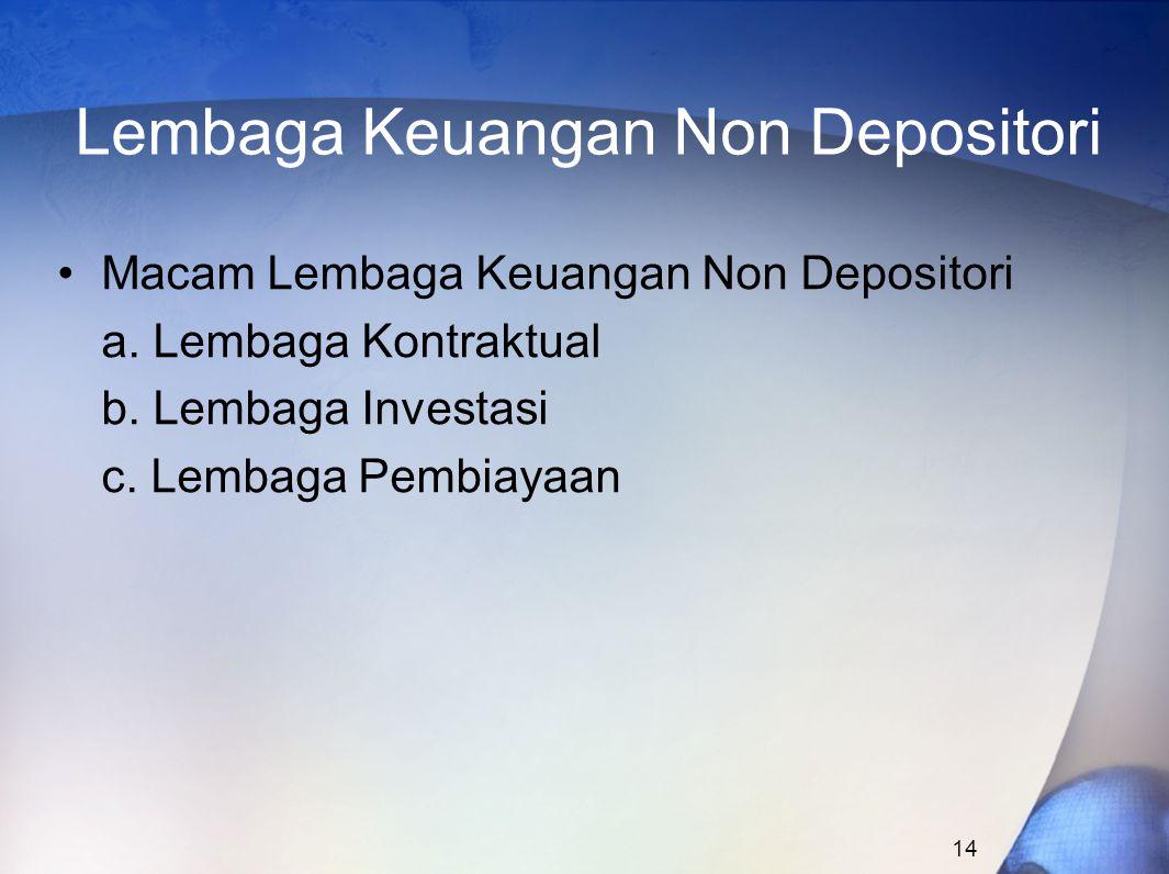 14 Lembaga Keuangan Non Depositori Macam Lembaga Keuangan Non Depositori a. Lembaga Kontraktual b. Lembaga Investasi c. Lembaga Pembiayaan