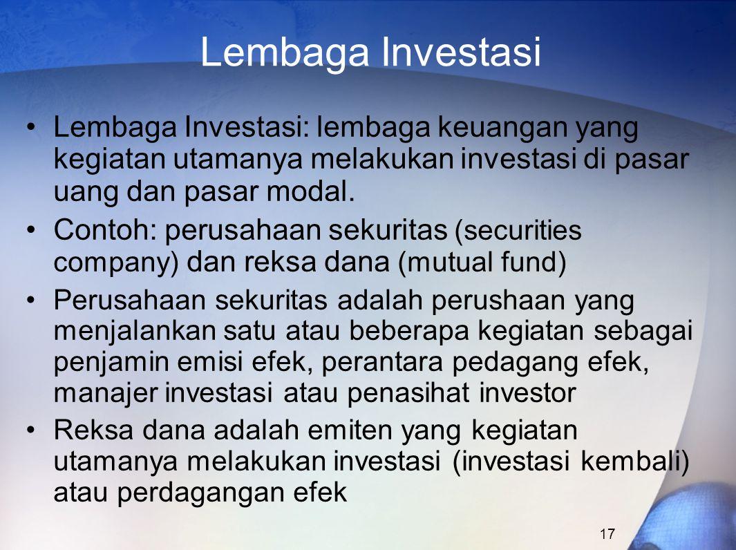 17 Lembaga Investasi Lembaga Investasi: lembaga keuangan yang kegiatan utamanya melakukan investasi di pasar uang dan pasar modal. Contoh: perusahaan