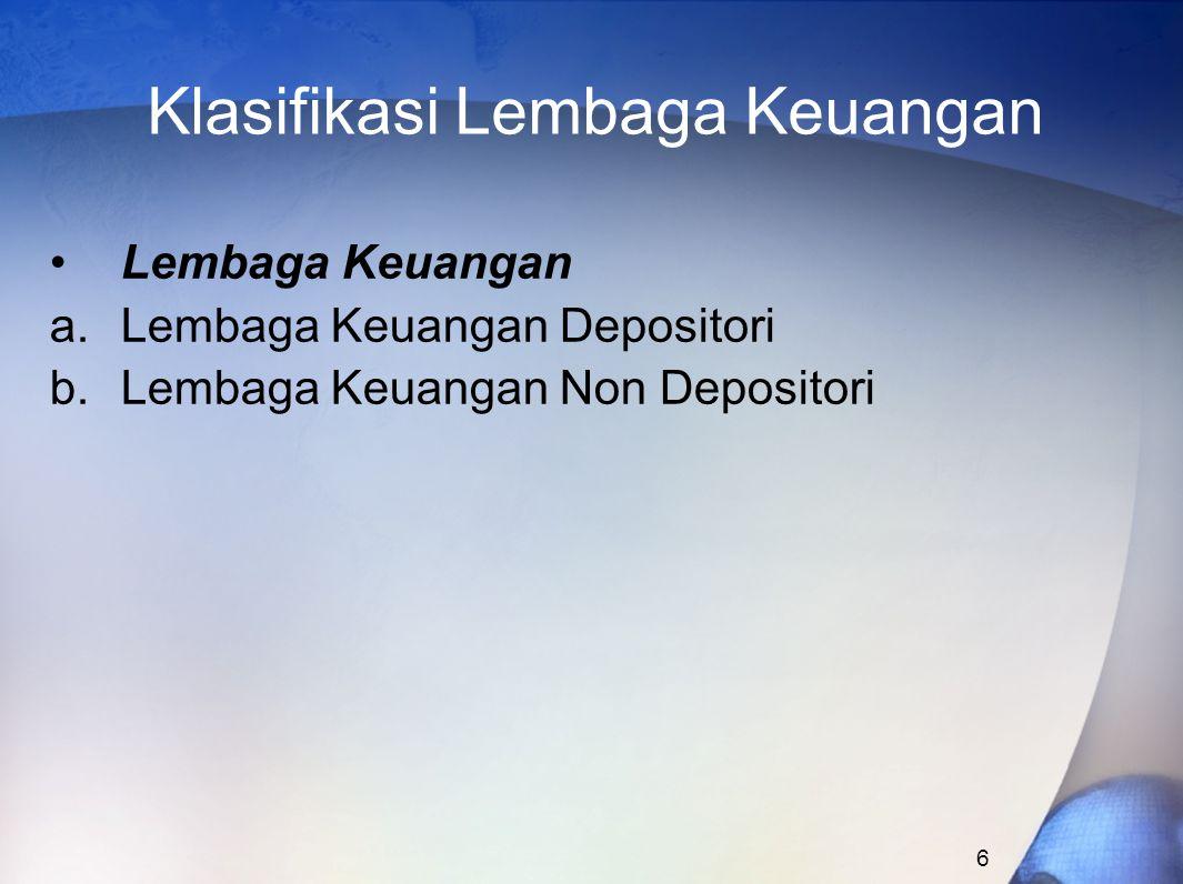 6 Klasifikasi Lembaga Keuangan Lembaga Keuangan a.Lembaga Keuangan Depositori b.Lembaga Keuangan Non Depositori