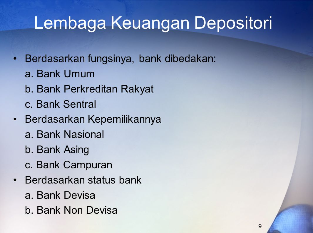 9 Lembaga Keuangan Depositori Berdasarkan fungsinya, bank dibedakan: a. Bank Umum b. Bank Perkreditan Rakyat c. Bank Sentral Berdasarkan Kepemilikanny