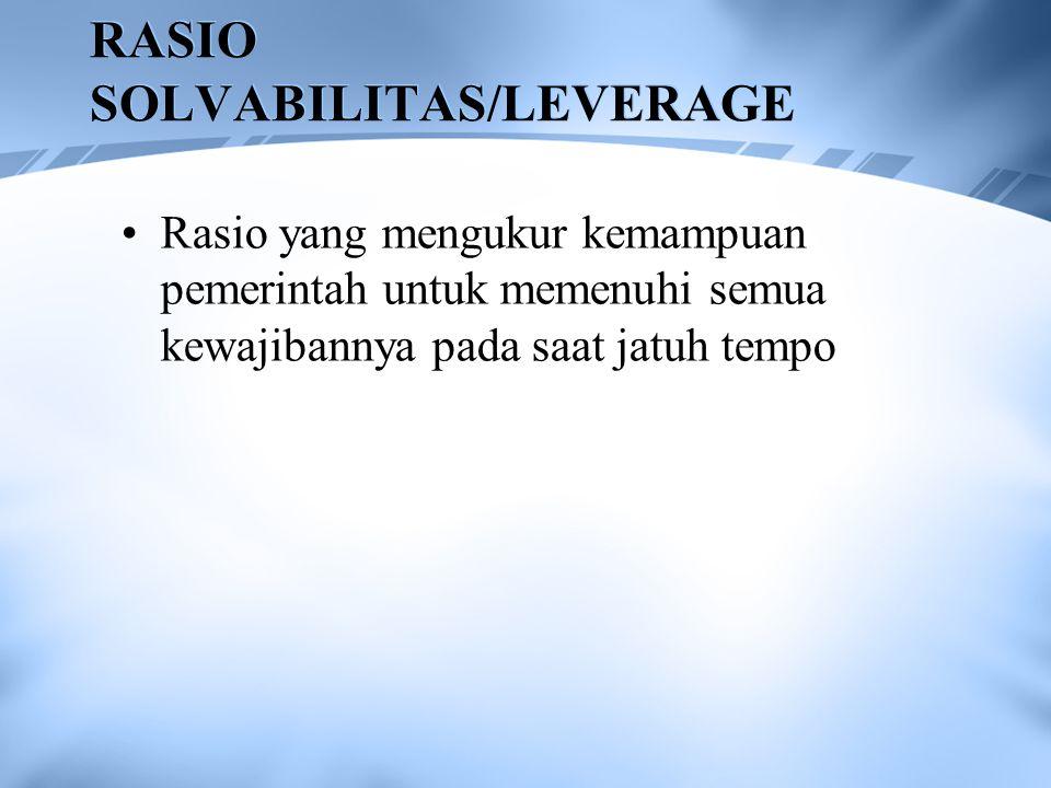 RASIO SOLVABILITAS/LEVERAGE Rasio yang mengukur kemampuan pemerintah untuk memenuhi semua kewajibannya pada saat jatuh tempo