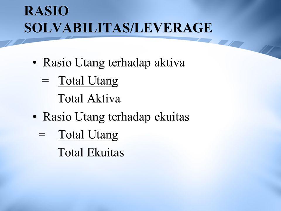 RASIO SOLVABILITAS/LEVERAGE Rasio Utang terhadap aktiva = Total Utang Total Aktiva Rasio Utang terhadap ekuitas = Total Utang Total Ekuitas