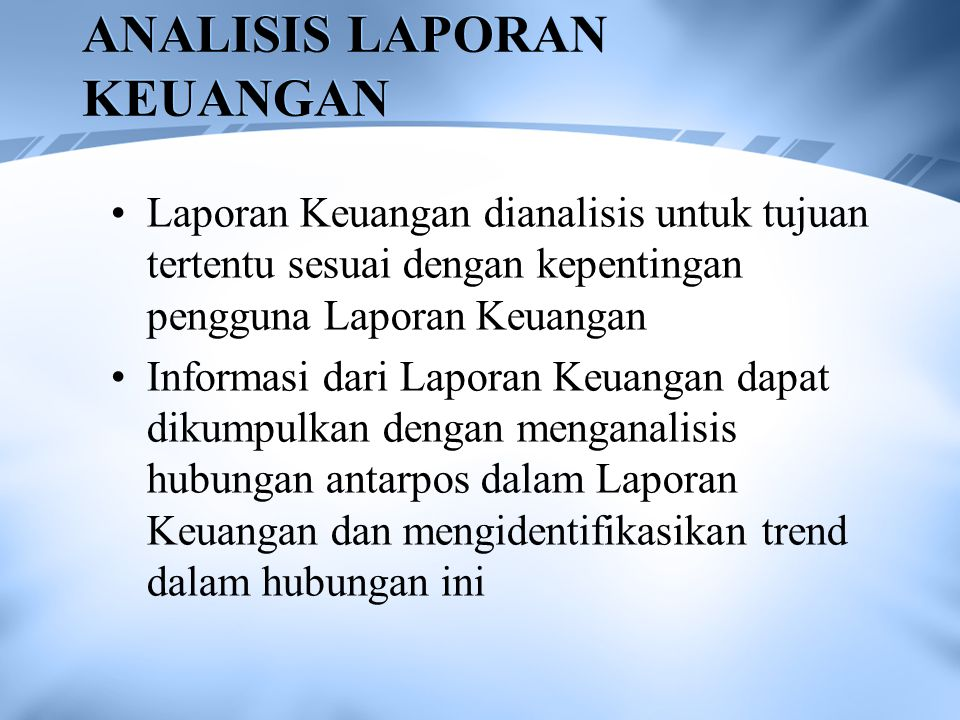 ANALISIS LAPORAN KEUANGAN Laporan Keuangan dianalisis untuk tujuan tertentu sesuai dengan kepentingan pengguna Laporan Keuangan Informasi dari Laporan