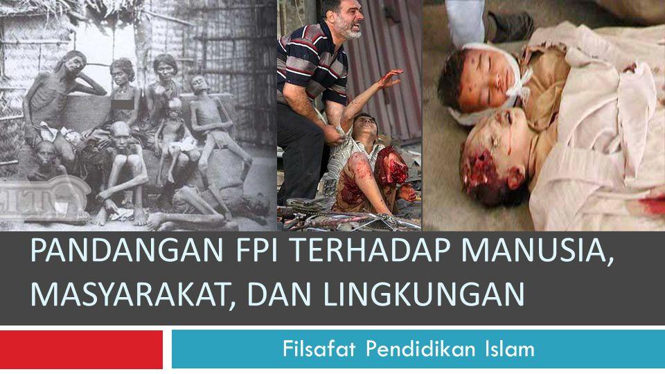 PANDANGAN FPI TERHADAP MANUSIA, MASYARAKAT, DAN LINGKUNGAN Filsafat Pendidikan Islam