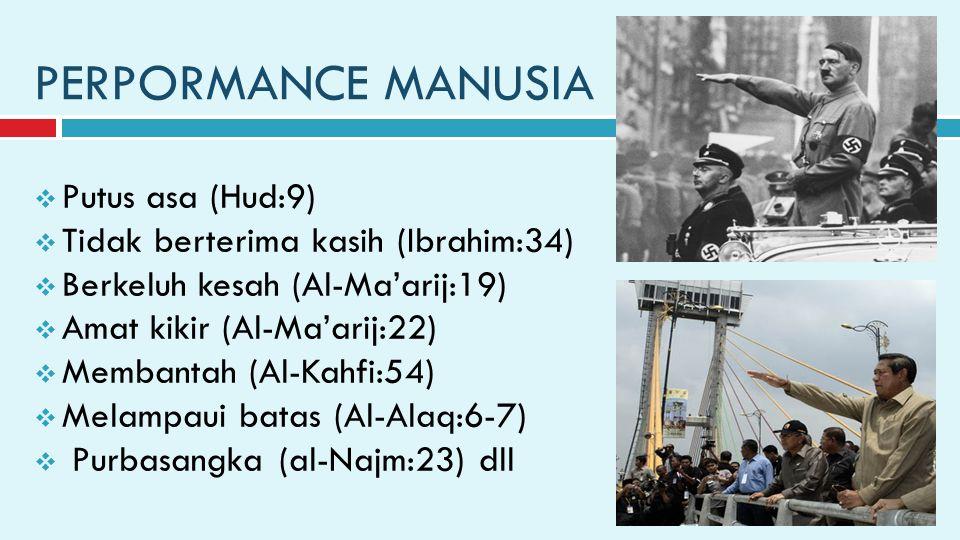 PERPORMANCE MANUSIA  Putus asa (Hud:9)  Tidak berterima kasih (Ibrahim:34)  Berkeluh kesah (Al-Ma'arij:19)  Amat kikir (Al-Ma'arij:22)  Membantah