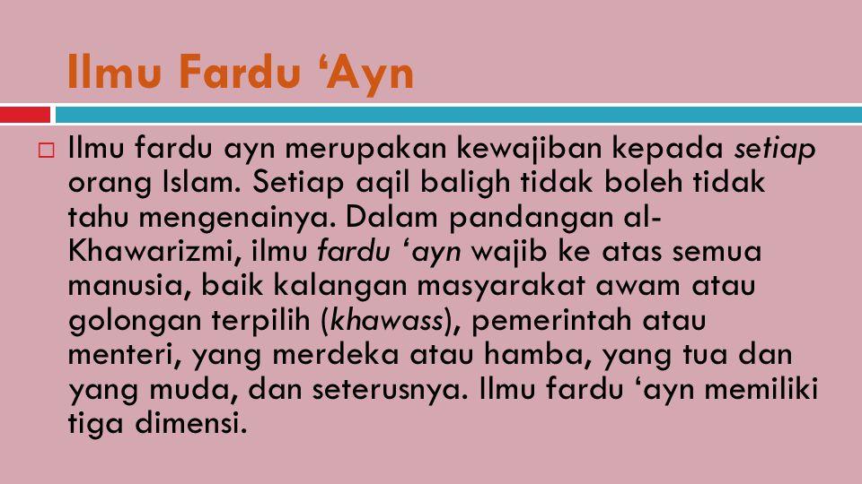 Ilmu Fardu 'Ayn  Ilmu fardu ayn merupakan kewajiban kepada setiap orang Islam. Setiap aqil baligh tidak boleh tidak tahu mengenainya. Dalam pandangan