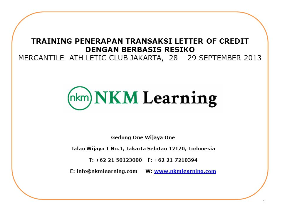 Workshop Penerapan Transaksi Letter Of Credit Berbasis Resiko NKM Learning Ph: 021.50123000, 08811075919 Email : nkmlearning@gmail.com Mercantile Athletic Club WTC 1 Sudirman, August 28 to 29, 2013 1 TRAINING PENERAPAN TRANSAKSI LETTER OF CREDIT DENGAN BERBASIS RESIKO MERCANTILE ATH LETIC CLUB JAKARTA, 28 – 29 SEPTEMBER 2013 Gedung One Wijaya One Jalan Wijaya I No.1, Jakarta Selatan 12170, Indonesia T: +62 21 50123000 F: +62 21 7210394 E: info@nkmlearning.com W: www.nkmlearning.comwww.nkmlearning.com