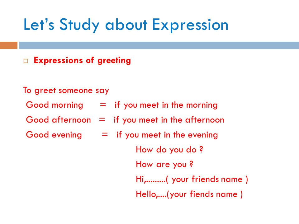 Let's Study about Expression  Expressions of greeting To greet someone say Good morning = if you meet in the morning Good afternoon = if you meet in