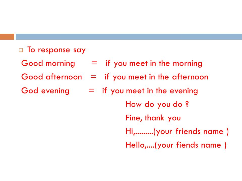 NOTE: how do you do ? is used to greet someone for the first meeting.